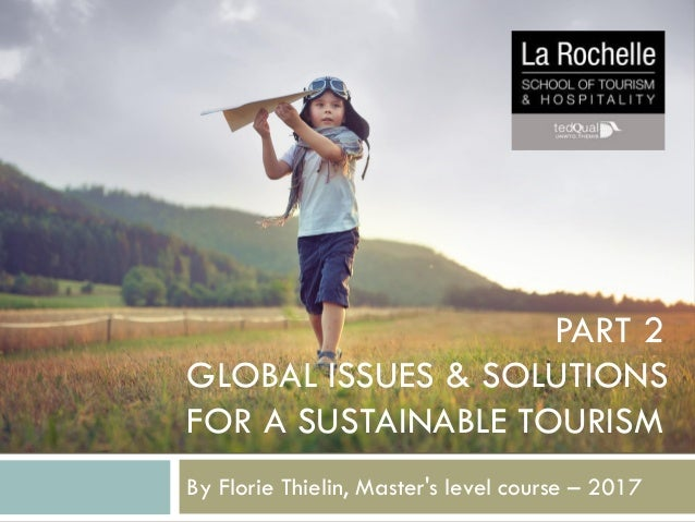 GLOBAL ISSUES & SOLUTIONS FOR A SUSTAINABLE TOURISM By Florie Thielin, Master's level course – 2017 PART 2