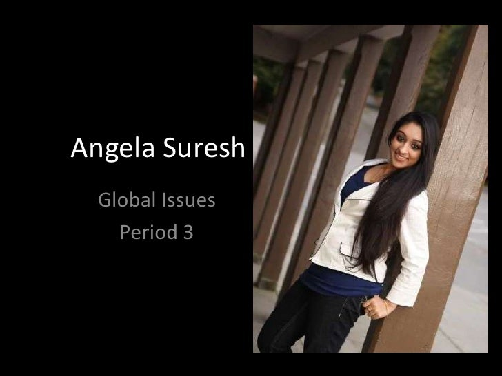 Angela Suresh<br />Global Issues<br />Period 3<br />