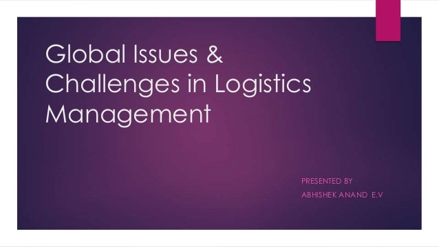 Global Issues & Challenges in Logistics Management PRESENTED BY ABHISHEK ANAND E.V