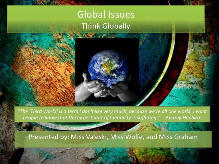 "Global Issues                             Think Globally""The Third World is a term I dont like very much, because were all..."