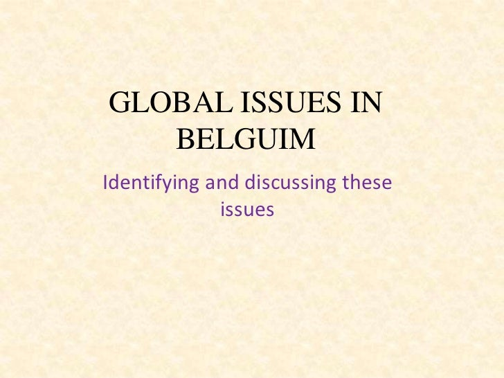 GLOBAL ISSUES IN   BELGUIMIdentifying and discussing these             issues