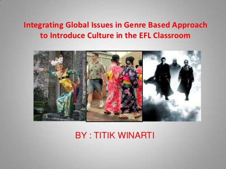Integrating Global Issues in Genre Based Approach     to Introduce Culture in the EFL Classroom             BY : TITIK WIN...