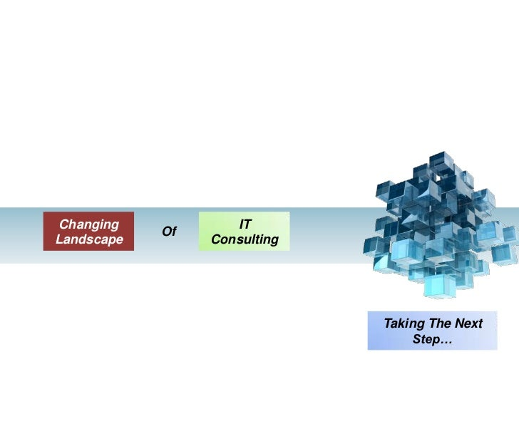 OF<br />IT Consulting<br />Changing Landscape<br />Of<br />Taking The Next Step…<br />