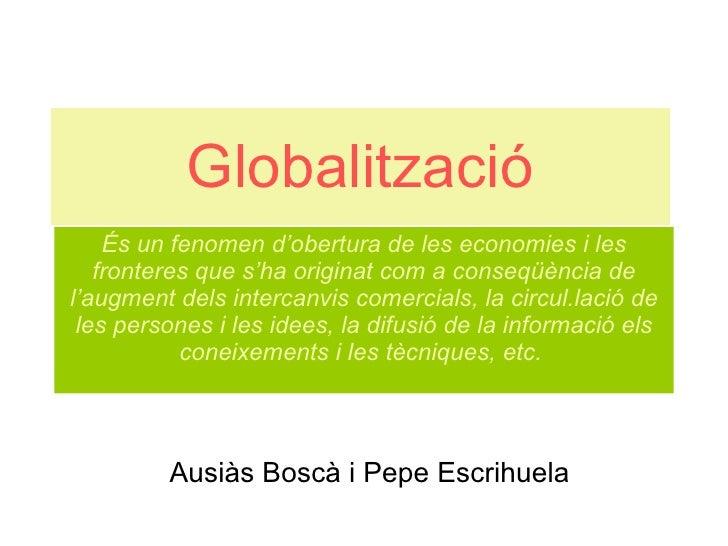 Globalització És un fenomen d'obertura de les economies i les fronteres que s'ha originat com a conseqüència de l'augment ...
