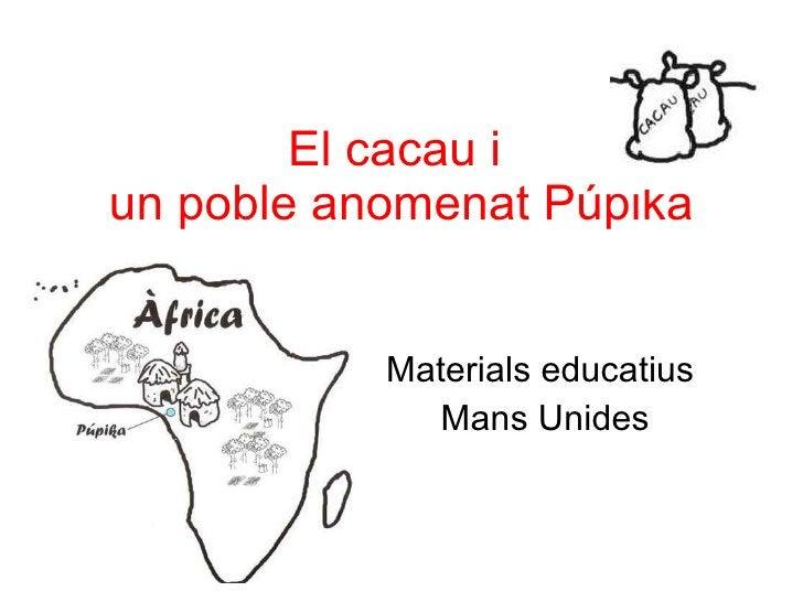 El cacau i  un poble anomenat Púpika Materials educatius  Mans Unides