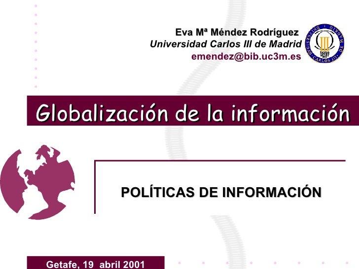 Globalización de la información POLÍTICAS DE INFORMACIÓN Eva Mª Méndez Rodríguez   Universidad Carlos III de Madrid emende...