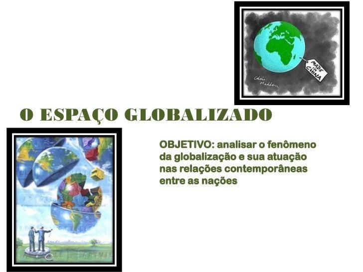 O ESPAÇO GLOBALIZADO           OBJETIVO: analisar o fenômeno           da globalização e sua atuação           nas relaçõe...