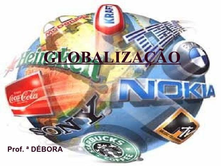 GLOBALIZAÇÃO Prof. ª DÉBORA