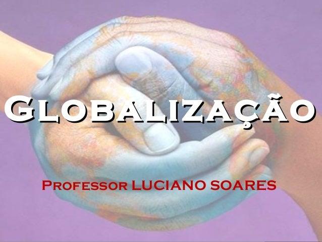 GlobalizaçãoGlobalização Professor LUCIANO SOARES
