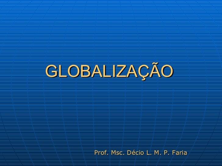 GLOBALIZAÇÃO Prof. Msc. Décio L. M. P. Faria