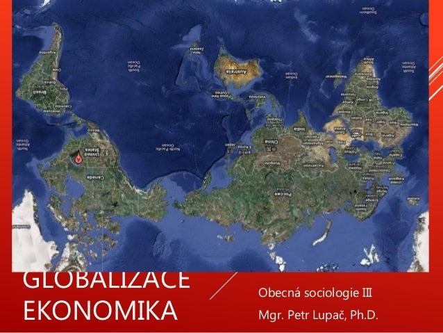 GLOBALIZACE EKONOMIKA Obecná sociologie III Mgr. Petr Lupač, Ph.D.