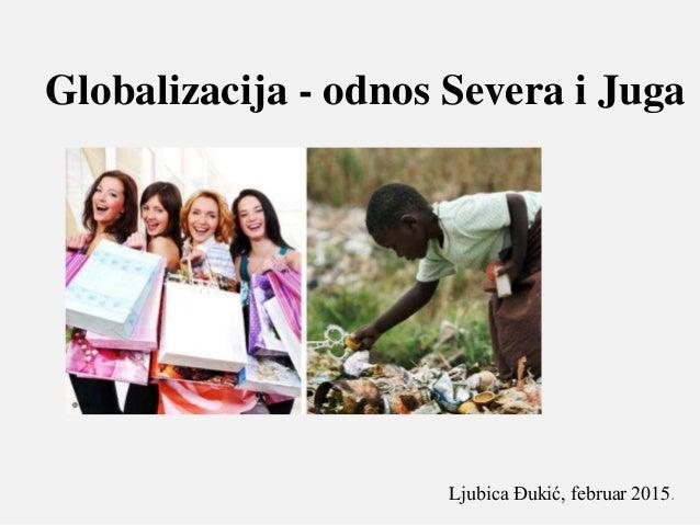 Globalizacija - odnos Severa i Juga Ljubica Đukić, februar 2015.