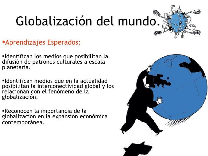 Globalización del mundo. <ul><li>Aprendizajes Esperados: </li></ul><ul><li>Identifican los medios que posibilitan la difus...