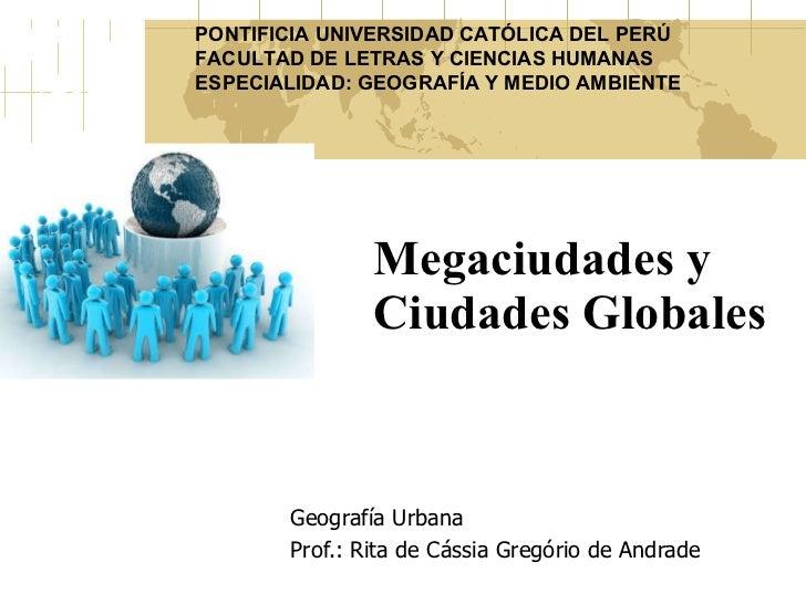 Megaciudades y Ciudades Globales Geografía Urbana Prof.: Rita de Cássia Gregório de Andrade PONTIFICIA UNIVERSIDAD CATÓLIC...