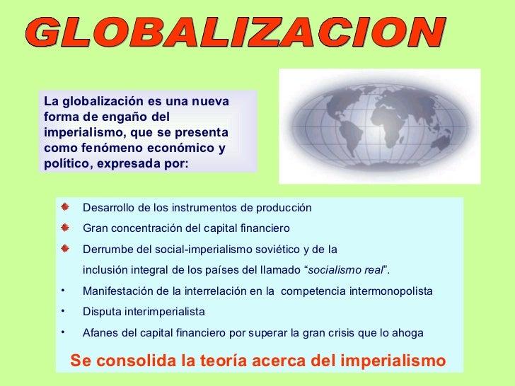 GLOBALIZACION  La globalización es una nueva forma de engaño del imperialismo, que se presenta como fenómeno económico y p...