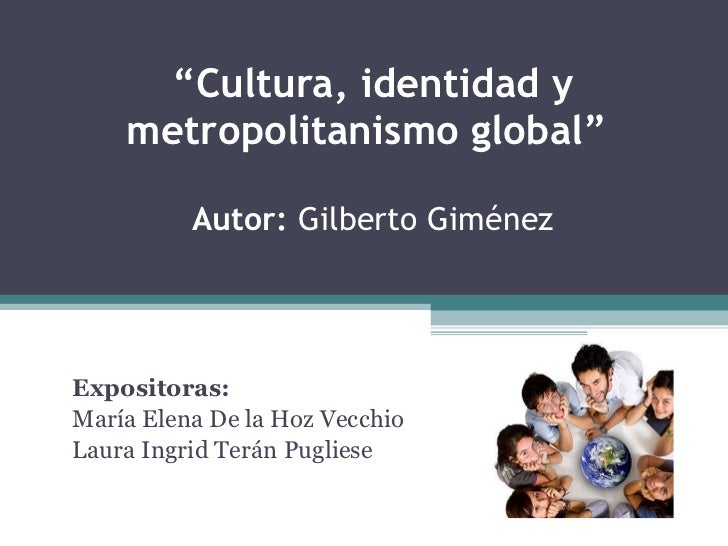 """"""" Cultura, identidad y metropolitanismo global""""  Autor:  Gilberto Giménez Expositoras:  María Elena De la Hoz Vecchio Laur..."""