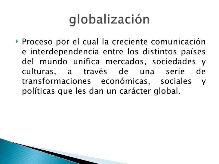    Proceso por el cual la creciente comunicación    e interdependencia entre los distintos países    del mundo unifica me...