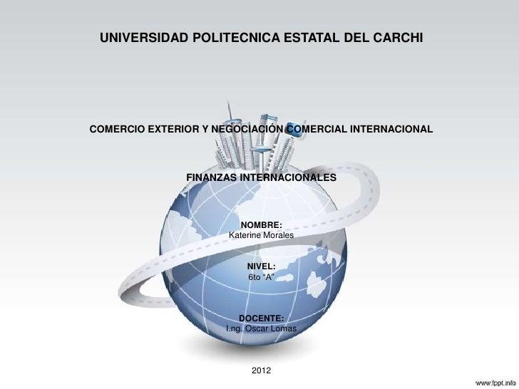UNIVERSIDAD POLITECNICA ESTATAL DEL CARCHICOMERCIO EXTERIOR Y NEGOCIACIÓN COMERCIAL INTERNACIONAL               FINANZAS I...