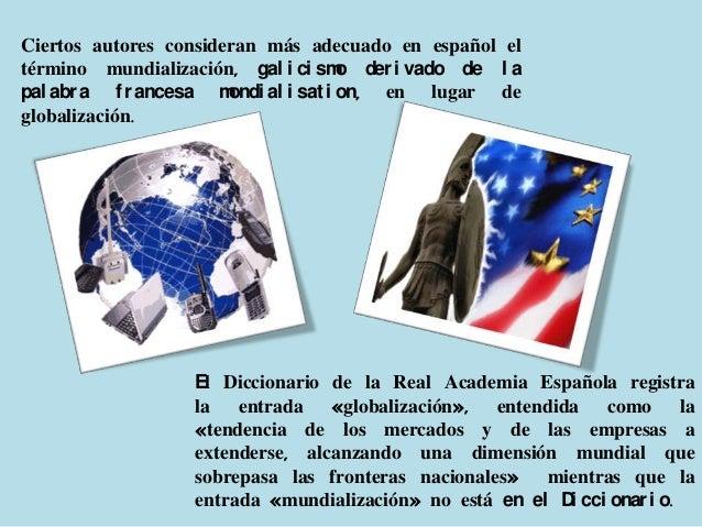 Ciertos autores consideran más adecuado en español eltérmino mundialización, gal i ci sm der i vado de l a                ...