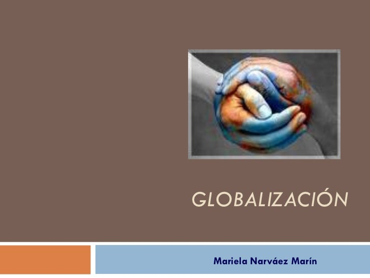 GLOBALIZACIÓN Mariela Narváez Marín