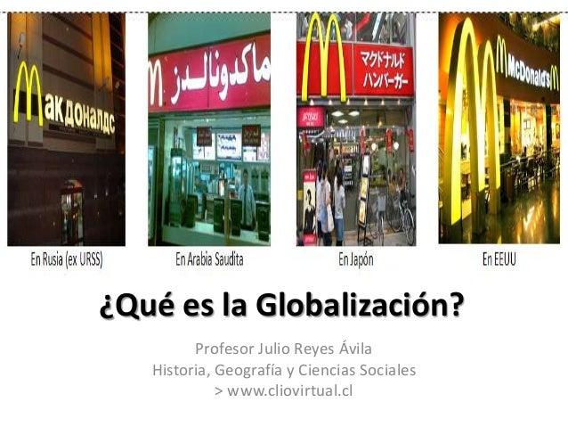 ¿Qué es la Globalización?  Profesor Julio Reyes Ávila  Historia, Geografía y Ciencias Sociales  > www.cliovirtual.cl
