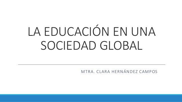 LA EDUCACIÓN EN UNA SOCIEDAD GLOBAL MTRA. CLARA HERNÁNDEZ CAMPOS