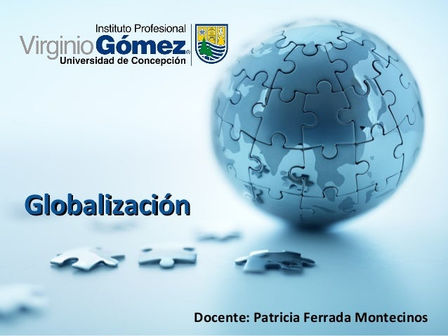 GlobalizaciónGlobalización Docente: Patricia Ferrada Montecinos