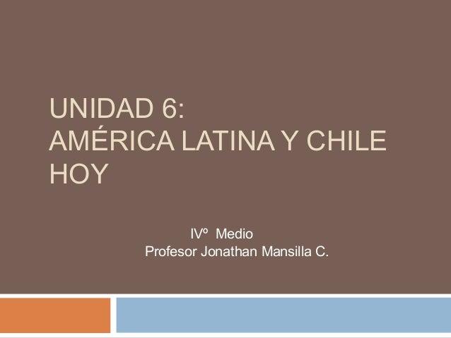 UNIDAD 6: AMÉRICA LATINA Y CHILE HOY IVº Medio Profesor Jonathan Mansilla C.