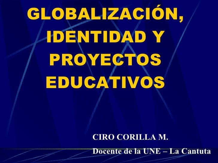 GLOBALIZACIÓN, IDENTIDAD Y PROYECTOS EDUCATIVOS CIRO CORILLA M. Docente de la UNE – La Cantuta
