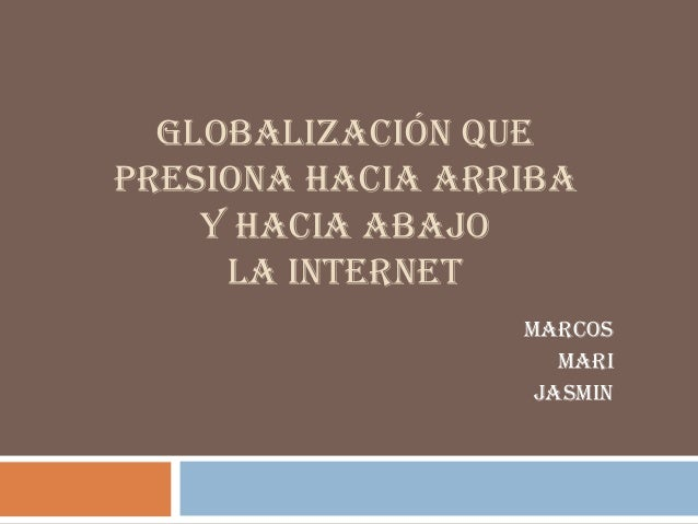 GLOBALIZACIÓN QUEPRESIONA HACIA ARRIBA    Y HACIA ABAJO     LA INTERNET                  MARCOS                     MARI  ...