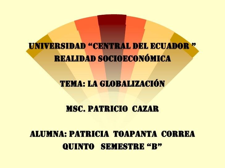 """UNIVERSIDAD """"CENTRAL DEL ECUADOR """"     REALIDAD SOCIOECONÓMICA      TEMA: LA GLOBALIZACIÓN       MSC. PATRICIO CAZARALUMNA..."""