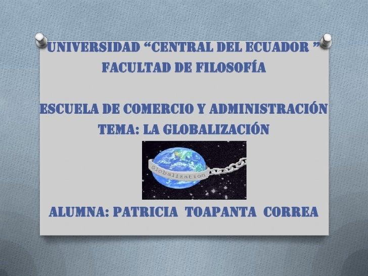 """universidad """"CentraL deL eCuadOr """"      Facultad de filosofíaEscuela de comercio y administración       tema: LA GLOBALIZA..."""