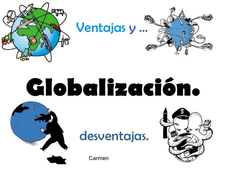 Globalización. Ventajas   y   … desventajas. Carmen
