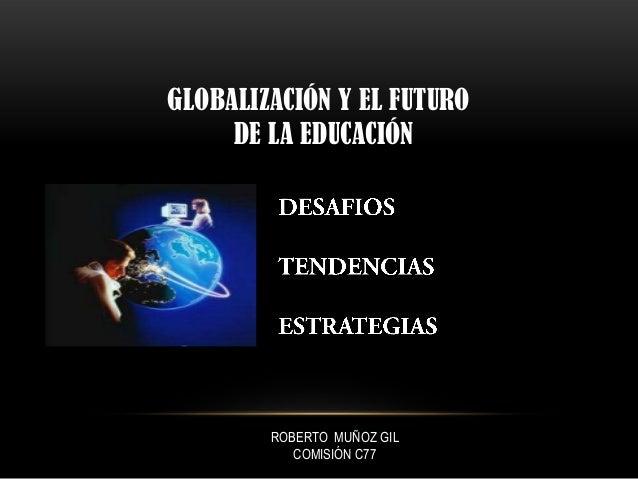 GLOBALIZACIÓN Y EL FUTURODE LA EDUCACIÓNROBERTO MUÑOZ GILCOMISIÓN C77