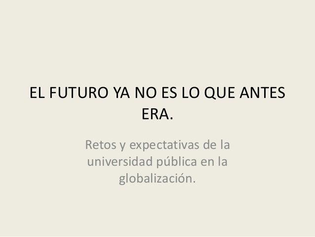 EL FUTURO YA NO ES LO QUE ANTES ERA. Retos y expectativas de la universidad pública en la globalización.