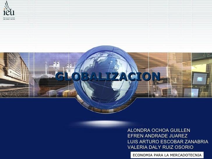 GLOBALIZACION ALONDRA OCHOA GUILLEN EFREN ANDRADE JUAREZ LUIS ARTURO ESCOBAR ZANABRIA VALERIA DALY RUIZ OSORIO ECONOMIA PA...