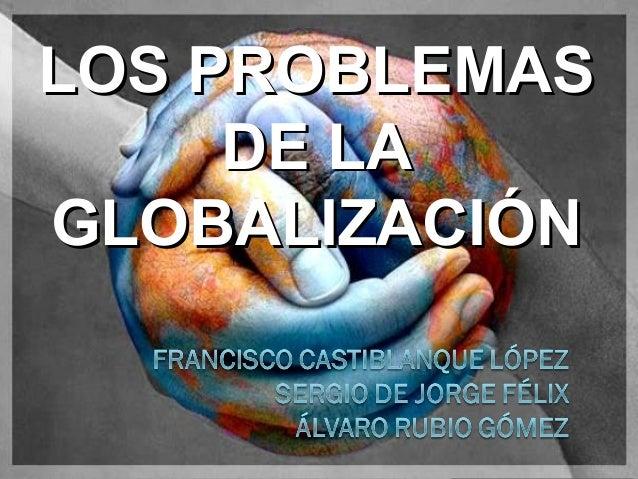 LOS PROBLEMASLOS PROBLEMAS DE LADE LA GLOBALIZACIÓNGLOBALIZACIÓN