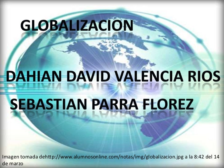 globalizacion<br />Dahiandavid valencia rios<br />Sebastian parra florez<br />Imagen tomada dehttp://www.alumnosonline.com...
