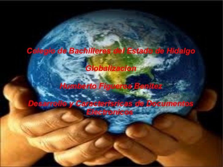 Colegio de Bachilleres del Estado de Hidalgo Globalizacion Humberto Figueroa Benitez Desarrollo y Caracterisricas de Docum...