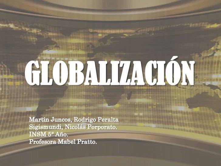 GLOBALIZACIÓNMartín Juncos, Rodrigo PeraltaSigismundi, Nicolás Porporato.INSM 5° Año.Profesora Mabel Pratto.
