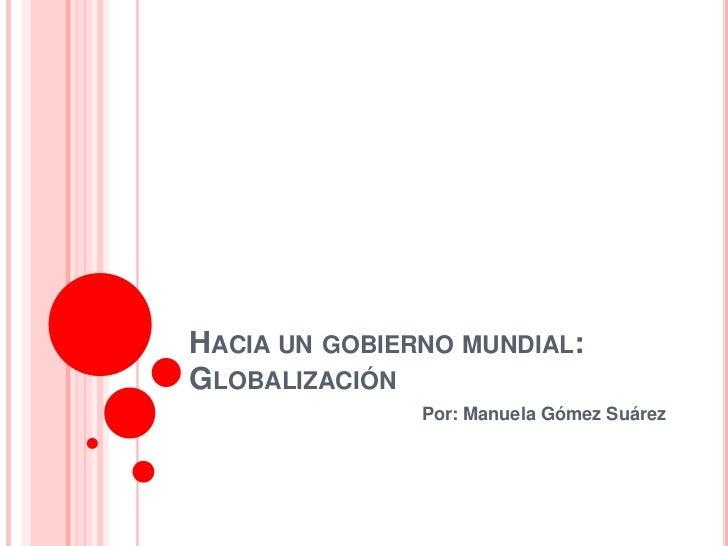 HACIA UN GOBIERNO MUNDIAL:GLOBALIZACIÓN               Por: Manuela Gómez Suárez