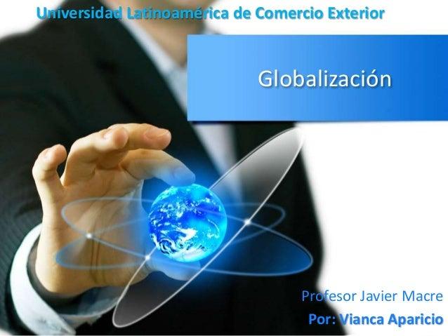 Universidad Latinoamérica de Comercio Exterior  Globalización  Profesor Javier Macre  Por: Vianca Aparicio