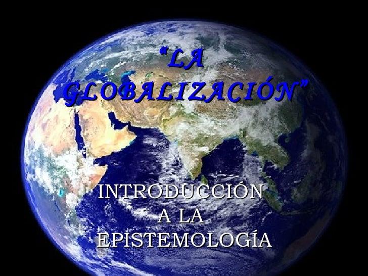 """"""" LA  GLOBALIZACIÓN"""" INTRODUCCIÓN  A LA  EPISTEMOLOGÍA"""