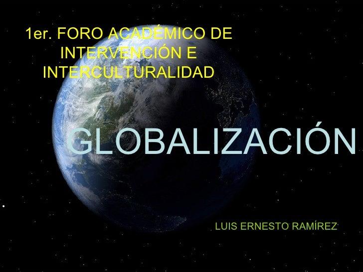1er. FORO ACADÉMICO DE INTERVENCIÓN E INTERCULTURALIDAD GLOBALIZACIÓN  LUIS ERNESTO RAMÍREZ