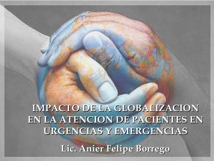 IMPACTO DE LA GLOBALIZACION EN LA ATENCION DE PACIENTES EN URGENCIAS Y EMERGENCIAS Lic. Anier Felipe Borrego