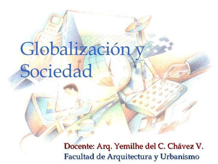 Globalización y Sociedad Docente: Arq. Yemilhe del C. Chávez V. Facultad de Arquitectura y Urbanismo