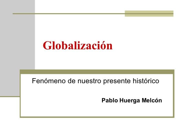 Globalización Fenómeno de nuestro presente histórico Pablo Huerga Melcón
