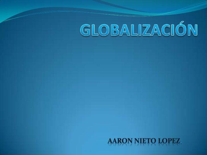  Es la unión global de los mercados (economía), de la  cultura, la tecnología, la política y hasta la  educación, lo cual...