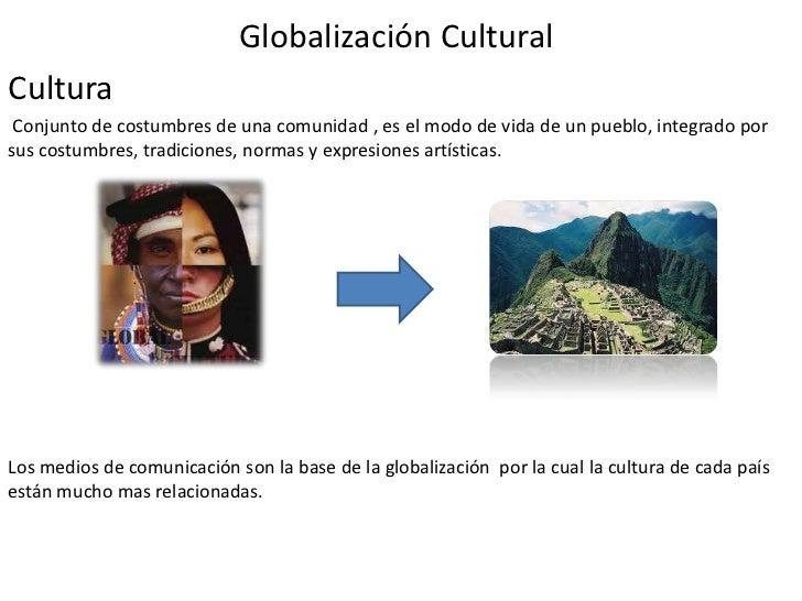 Globalización CulturalCultura Conjunto de costumbres de una comunidad , es el modo de vida de un pueblo, integrado porsus ...
