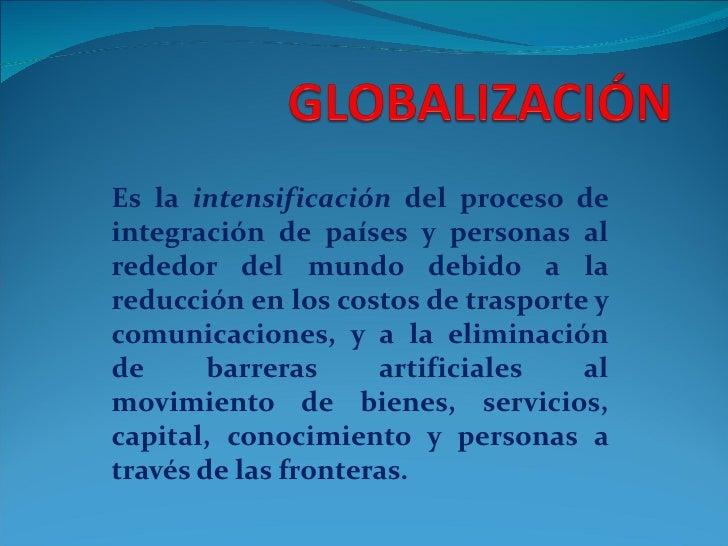 Es la intensificación del proceso deintegración de países y personas alrededor del mundo debido a lareducción en los costo...
